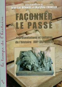 Façonner le passé : représentations et cultures de l'histoire (XVIe-XXIe siècle)