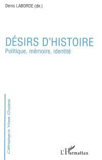 Désirs d'histoire : politique, mémoire, identité