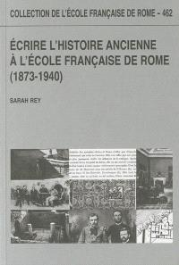 Ecrire l'histoire ancienne à l'Ecole française de Rome : 1873-1940