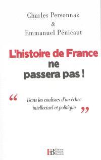 L'histoire de France ne passera pas ! : dans les coulisses d'un échec intellectuel et politique