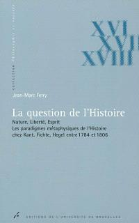 La question de l'histoire : nature, liberté, esprit : les paradigmes métaphysiques de l'histoire chez Kant, Fichte, Hegel entre 1784 et 1806