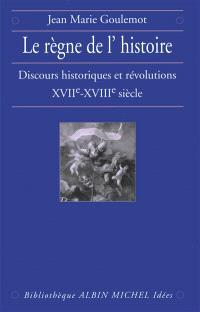 Le règne de l'Histoire : discours historiques et révolutions XVIIe-XVIIIe siècle