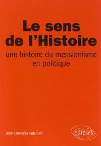 Le sens de l'histoire : une histoire du messianisme en politique