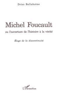 Michel Foucault ou L'ouverture de l'histoire à la vérité : éloge de la discontinuité