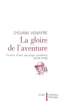 La gloire de l'aventure : genèse d'une mystique moderne 1850-1940