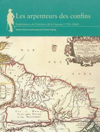 Les arpenteurs des confins : explorateurs de l'intérieur de la Guyane, 1720-1860