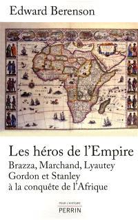 Les héros de l'empire : Brazza, Marchand, Lyautey, Gordon et Stanley à la conquête de l'Afrique
