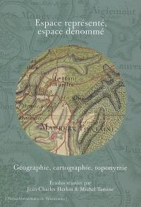 Espace représenté, espace dénommé : géographie, cartographie, toponymie
