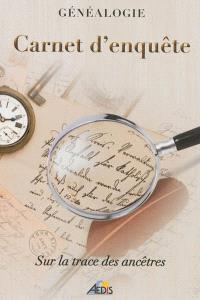 Carnet d'enquête : sur la trace des ancêtres : généalogie