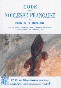 Code de la noblesse française ou Précis de la législation sur les titres, épithètes, noms, particules nobiliaires et honorifiques, les armoiries, etc.