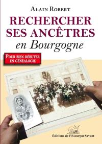 Rechercher ses ancêtres en Bourgogne... et ailleurs : votre premier guide de généalogie à la découverte du passé des Bourguignons
