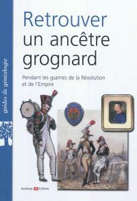 Retrouver un ancêtre grognard : pendant les guerres de la Révolution et de l'Empire