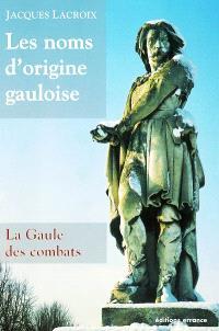 Les noms d'origine gauloise. Volume 1, La Gaule des combats