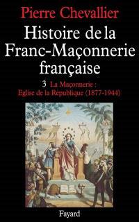 Histoire de la franc-maçonnerie française. Volume 3, La Maçonnerie, église de la République : 1877-1944