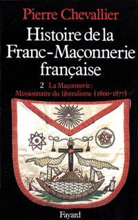 Histoire de la franc-maçonnerie française. Volume 2, La Maçonnerie, missionnaire du libéralisme : 1800-1877