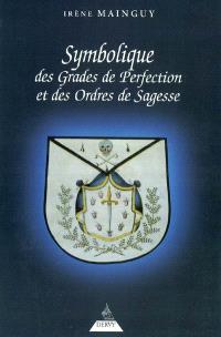 Symbolique des grades de perfection et des ordres de sagesse ou La maîtrise approfondie : aux rites écossais ancien et accepté et français