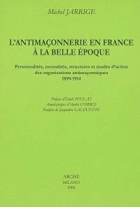 L'antimaçonnerie en France à la Belle Epoque : personnalités, mentalités, structures et modes d'action des organisations antimaçonniques, 1899-1914