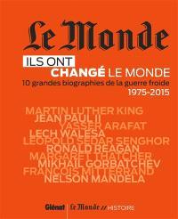 Ils ont changé le monde. Volume 2, 10 grandes biographies de la guerre froide, 1975-2015