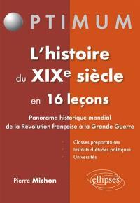 L'histoire du XIXe siècle en 16 leçons : panorama historique mondial de la Révolution française à la Grande Guerre