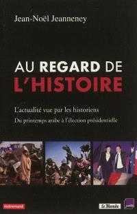Au regard de l'histoire : l'actualité vue par les historiens : du printemps arabe à l'élection présidentielle