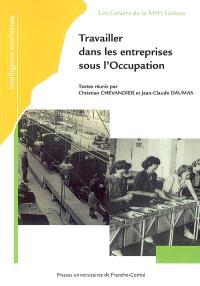 Travailler dans les entreprises sous l'Occupation : actes du Ve colloque du GDR du CNRS Les entreprises françaises sous l'Occupation, tenu à Dijon, les 8-9 juin 2006 et à Besançon, les 12-13 oct. 2006
