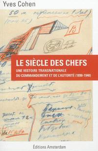 Le siècle des chefs : une histoire transnationale du commandement et de l'autorité : 1890-1940