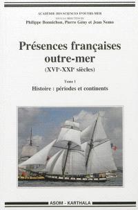 Présences françaises outre-mer (XVIe-XXIe siècles). Volume 1, Histoire : périodes et continents