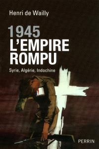 1945, l'Empire rompu : Syrie, Algérie, Indochine