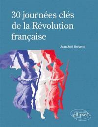 30 journées clés de la Révolution française : histoire, institutions, arrêts