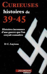 Curieuses histoires de 39-45 : histoires inconnues d'une guerre que l'on croyait connaître