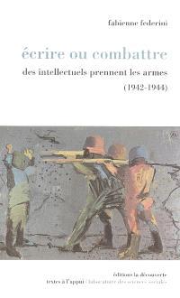Ecrire ou combattre : des intellectuels prennent les armes (1942-1944)