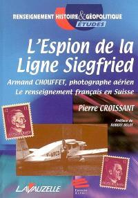 L'espion de la ligne Siegfried : Armand Chouffet, photographe aérien : le renseignement français en Suisse
