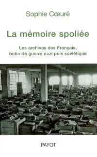 La mémoire spoliée : les archives des Français, butin de guerre nazi puis soviétique (de 1940 à nos jours)