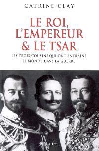 Le roi, l'empereur et le tsar : les trois cousins qui précipitèrent le monde dans la guerre