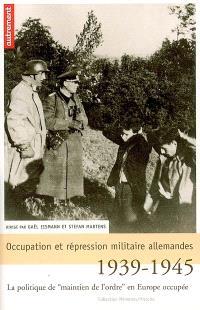 Occupation et répression militaire allemandes : la politique de maintien de l'ordre en Europe occupée, 1939-1945