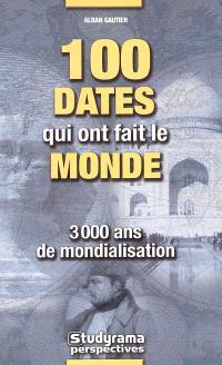 100 dates qui ont fait le monde : 3.000 ans de mondialisation