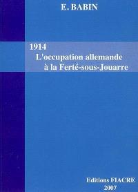 1914, l'occupation allemande à la Ferté-sous-Jouarre, avant-pendant-après; Suivi de La Ferté-sous-Jouarre de 1914 à 1918