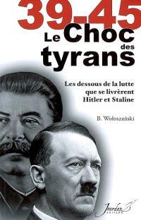 39-45, le choc des tyrans : les dessous de la lutte que se livrèrent Hitler et Staline