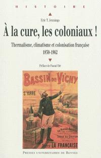 A la cure, les coloniaux ! : thermalisme, climatisme et colonisation française, 1830-1962