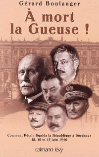 A mort la Gueuse ! : Comment Pétain liquida la République à Bordeaux, 15,16 et 17 juin 1940