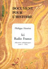 Allocutions radiophoniques. Volume 1, 1942 : ici Radio France