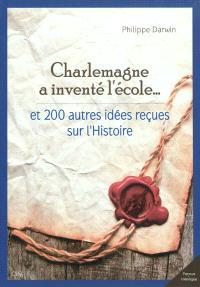 Charlemagne a inventé l'école... : et 200 autres idées reçues sur l'histoire