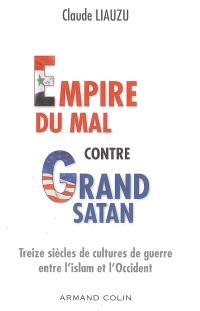 Empire du mal contre grand Satan : treize siècles de cultures de guerre entre l'islam et l'Occident