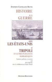 Histoire de la guerre entre les Etats-Unis et Tripoli : et autres puissances barbaresques à laquelle sont jointes une géographie historique et une histoire politique et religieuse des Etats barbaresques en général