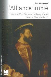 L'alliance impie : François Ier et Soliman le Magnifique contre Charles-Quint : 1529-1547