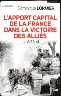 L'apport capital de la France dans la victoire des Alliés : 14-18, 39-45