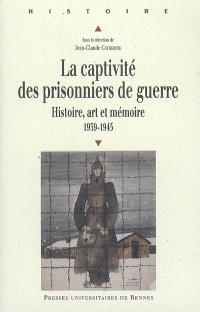 La captivité des prisonniers de guerre : histoire, art et mémoire, pour une approche européenne : 1939-1945