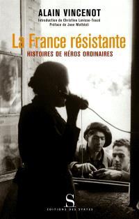 La France résistante : histoires de héros ordinaires