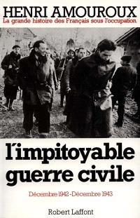La grande histoire des Français sous l'Occupation. Volume 6, L'impitoyable guerre civile : décembre 1942-décembre 1943
