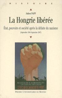 La Hongrie libérée : Etat, pouvoirs et société après la défaite du nazisme (septembre 1944-septembre 1947)